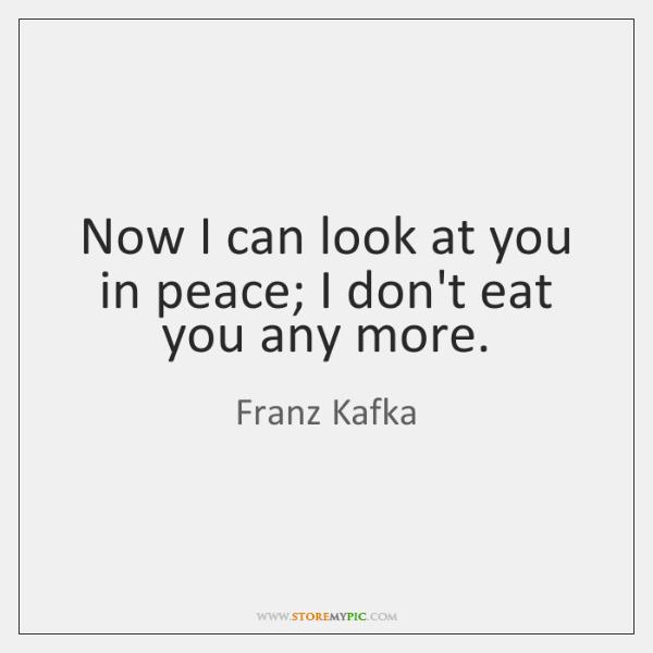 Now I can look at you in peace; I don't eat you ...