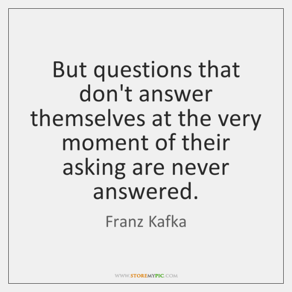 But questions that don't answer themselves at the very moment of their ...