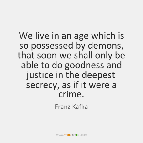 We live in an age which is so possessed by demons, that ...