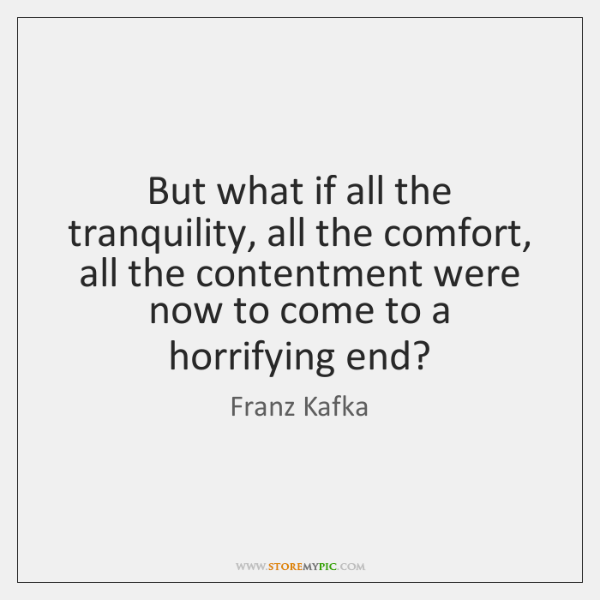 But what if all the tranquility, all the comfort, all the contentment ...