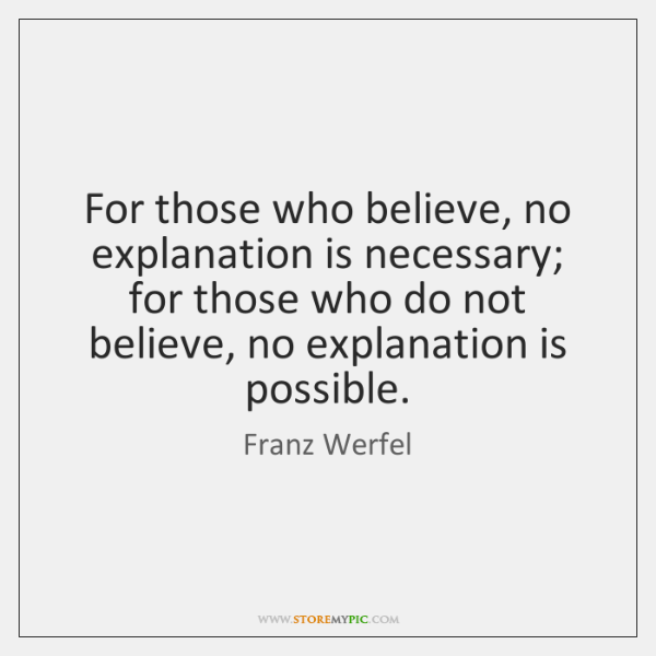 For those who believe, no explanation is necessary; for those who do ...