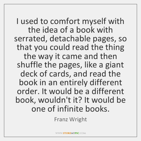 I used to comfort myself with the idea of a book with ...