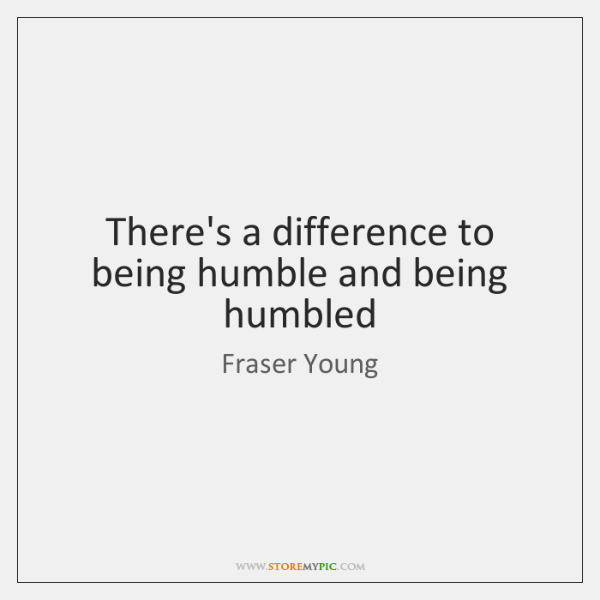 There's a difference to being humble and being humbled