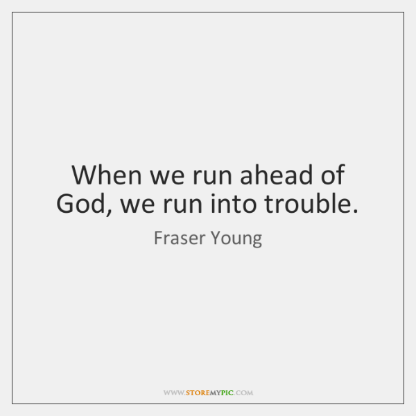 When we run ahead of God, we run into trouble.