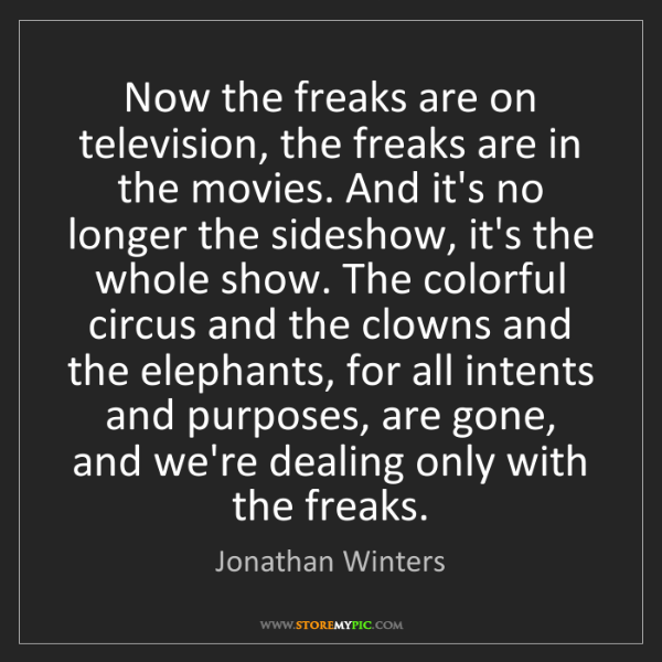 Jonathan Winters: Now the freaks are on television, the freaks are in the...