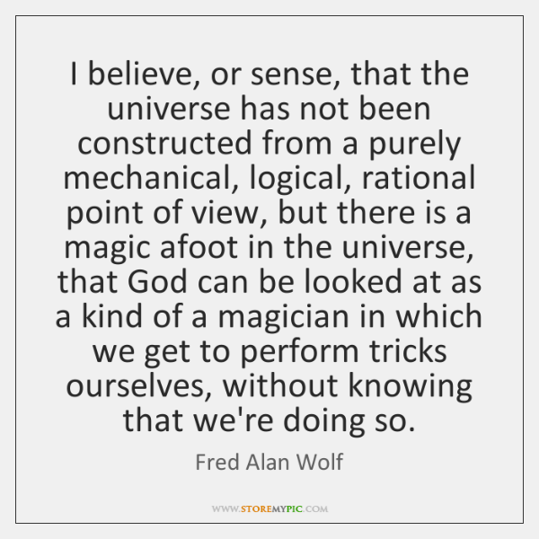 I believe, or sense, that the universe has not been constructed from ...