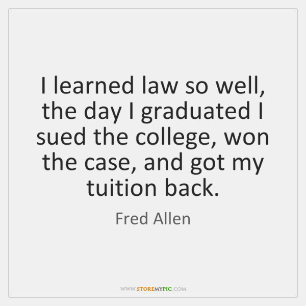 I learned law so well, the day I graduated I sued the ...