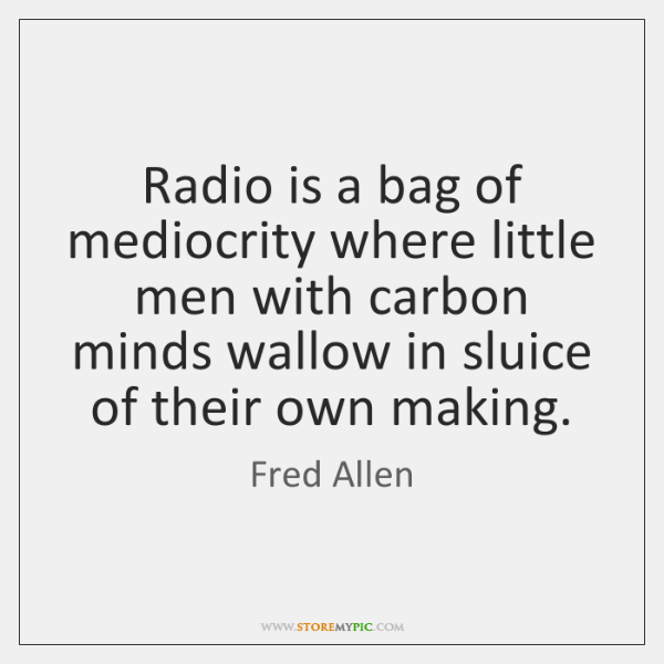 Radio is a bag of mediocrity where little men with carbon minds ...