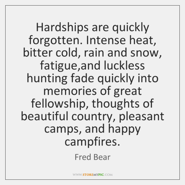 Hardships are quickly forgotten. Intense heat, bitter cold, rain and snow, fatigue,...
