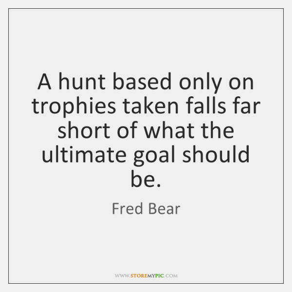 A hunt based only on trophies taken falls far short of what ...