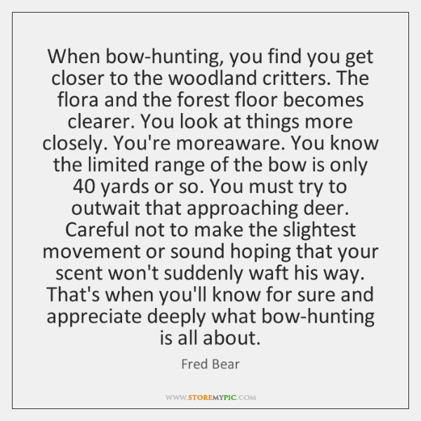 When bow-hunting, you find you get closer to the woodland critters. The ...