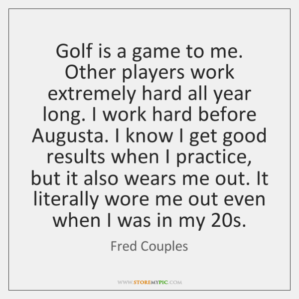 Golf is a game to me. Other players work extremely hard all ...