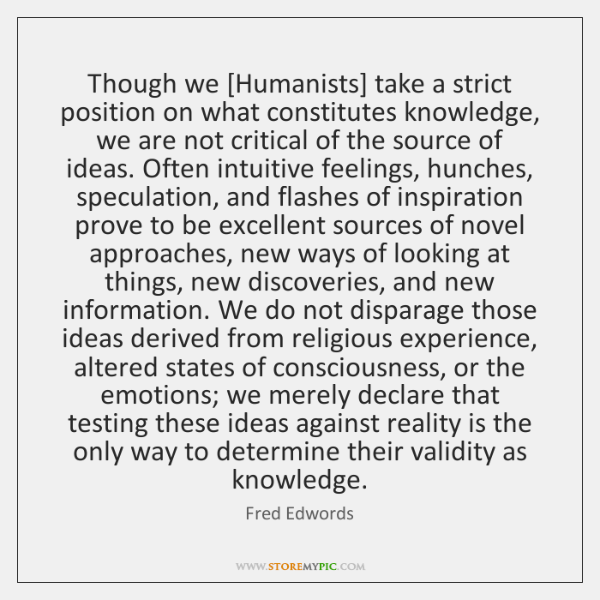 Though we [Humanists] take a strict position on what constitutes knowledge, we ...