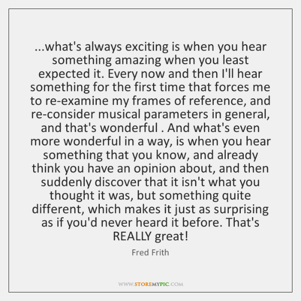 ...what's always exciting is when you hear something amazing when you least ...
