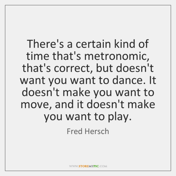 There's a certain kind of time that's metronomic, that's correct, but doesn't ...