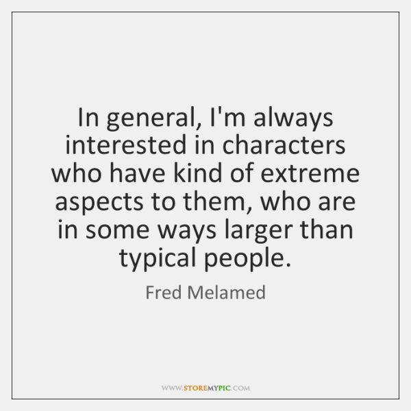 In general, I'm always interested in characters who have kind of extreme ...