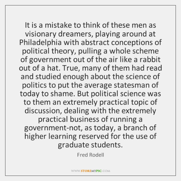 It is a mistake to think of these men as visionary dreamers, ...