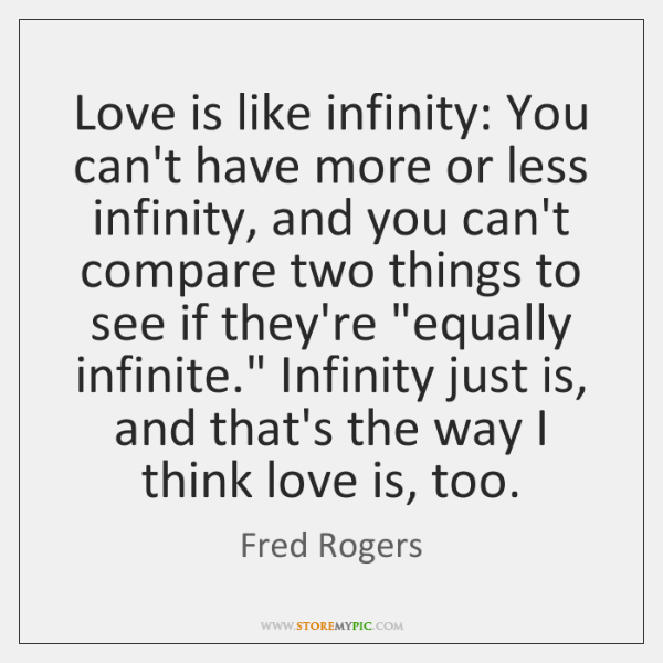 Love is like infinity: You can't have more or less infinity, and ...