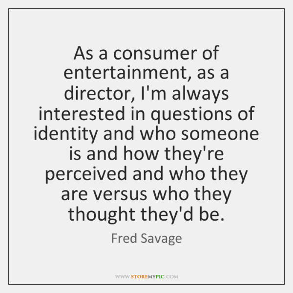 As a consumer of entertainment, as a director, I'm always interested in ...