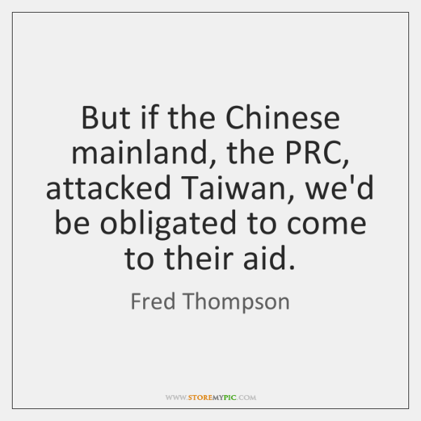 But if the Chinese mainland, the PRC, attacked Taiwan, we'd be obligated ...