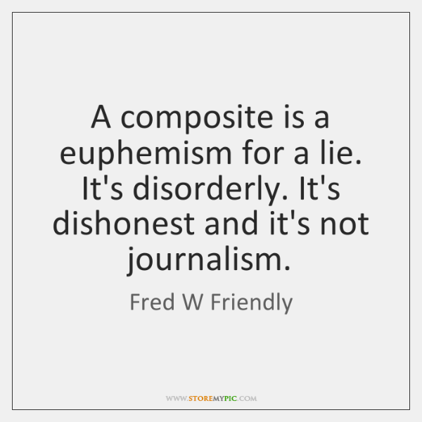 A composite is a euphemism for a lie. It's disorderly. It's dishonest ...