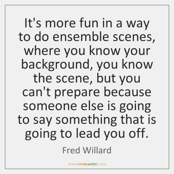 It's more fun in a way to do ensemble scenes, where you ...