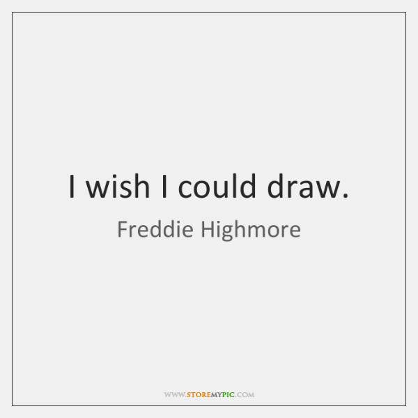 I wish I could draw.