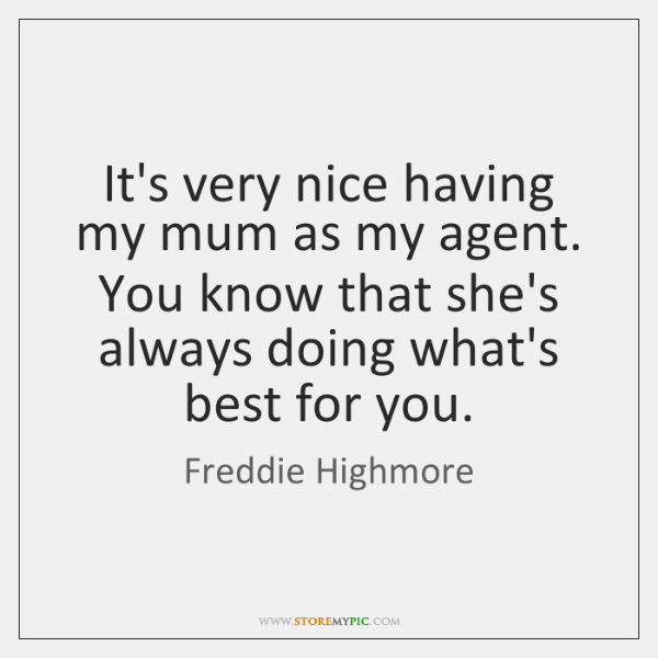 It's very nice having my mum as my agent. You know that ...