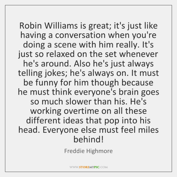 Robin Williams is great; it's just like having a conversation when you're ...