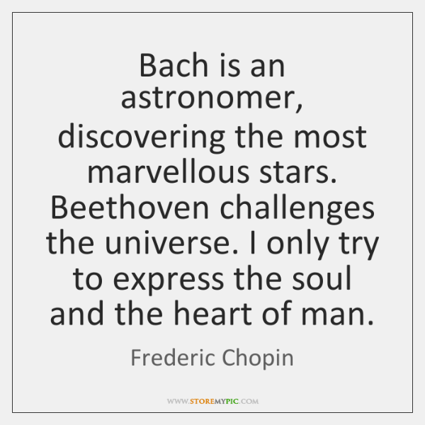 Bach is an astronomer, discovering the most marvellous stars. Beethoven challenges the ...