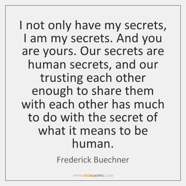I not only have my secrets, I am my secrets. And you ...