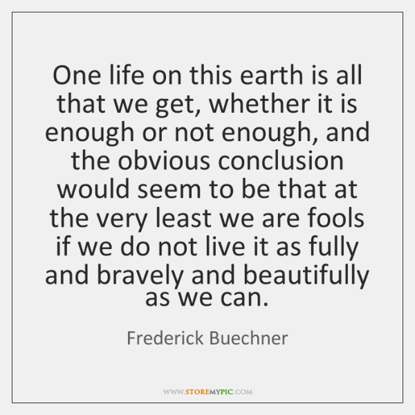 One life on this earth is all that we get, whether it ...