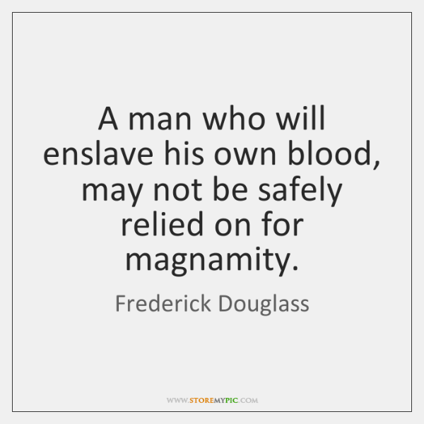 A man who will enslave his own blood, may not be safely ...