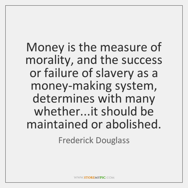 Money is the measure of morality, and the success or failure of ...