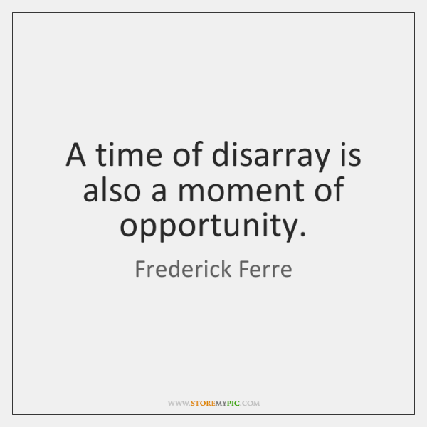 A time of disarray is also a moment of opportunity.