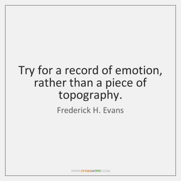 Try for a record of emotion, rather than a piece of topography.