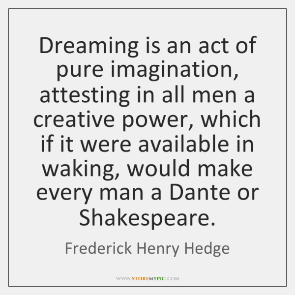 Dreaming is an act of pure imagination, attesting in all men a ...