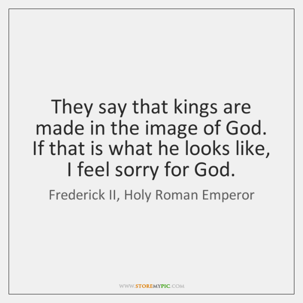 They say that kings are made in the image of God. If ...