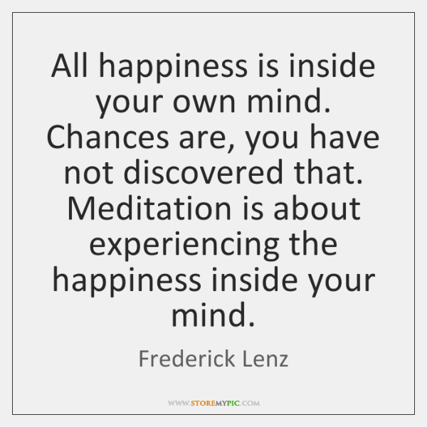 All happiness is inside your own mind. Chances are, you have not ...