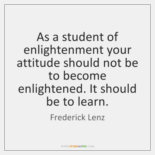 As a student of enlightenment your attitude should not be to become ...