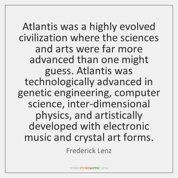 Atlantis was a highly evolved civilization where the sciences and arts were ...