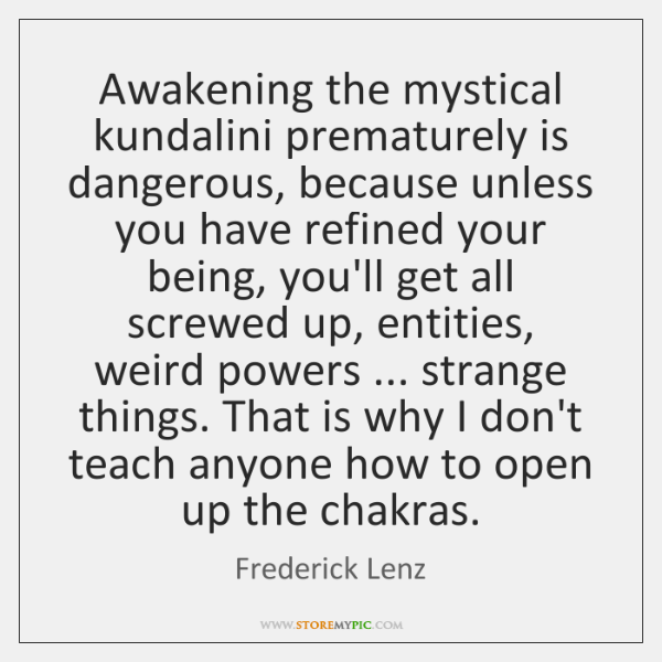 Awakening the mystical kundalini prematurely is dangerous, because unless you have refined ...