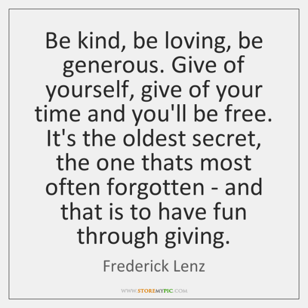 Be kind, be loving, be generous. Give of yourself, give of your ...