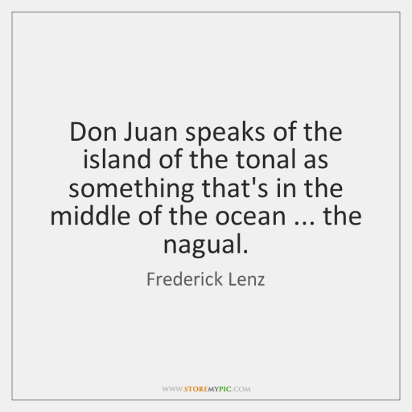 Don Juan speaks of the island of the tonal as something that's ...