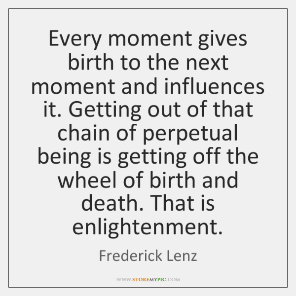 Every moment gives birth to the next moment and influences it. Getting ...