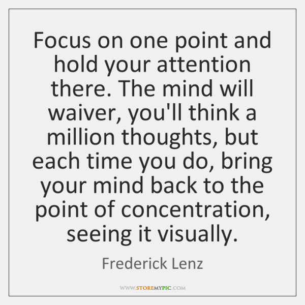 Focus on one point and hold your attention there. The mind will ...