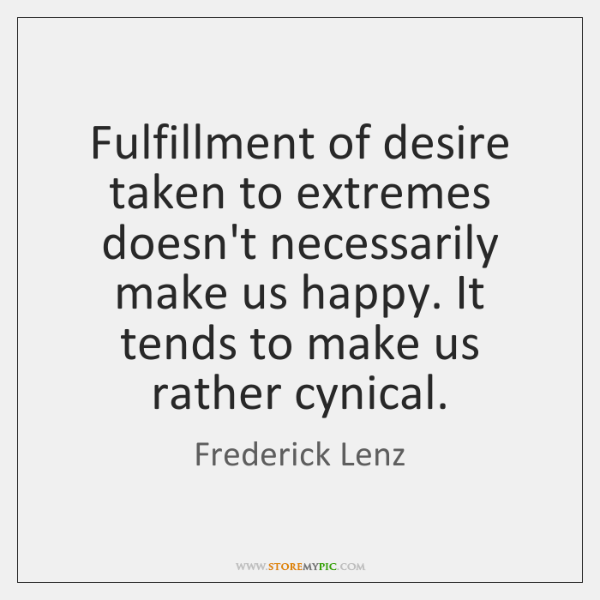 Fulfillment of desire taken to extremes doesn't necessarily make us happy. It ...