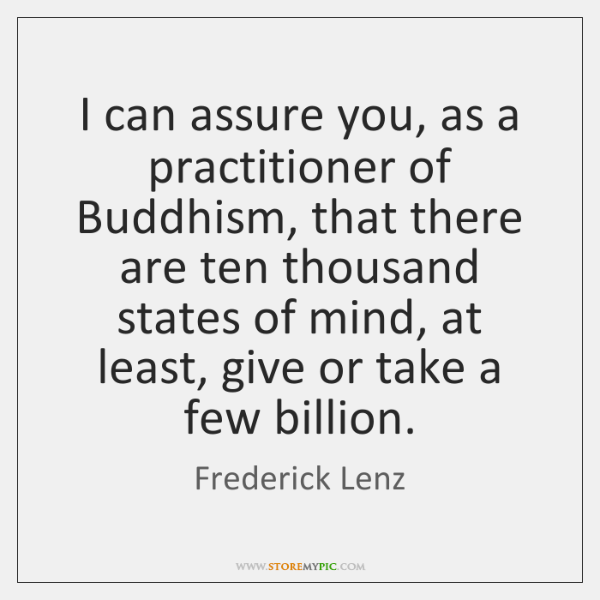 I can assure you, as a practitioner of Buddhism, that there are ...