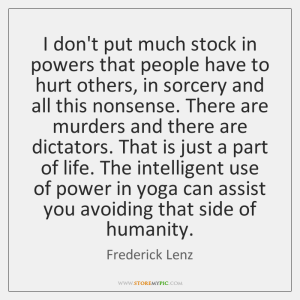 I don't put much stock in powers that people have to hurt ...