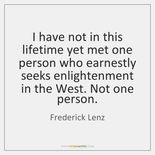 I have not in this lifetime yet met one person who earnestly ...